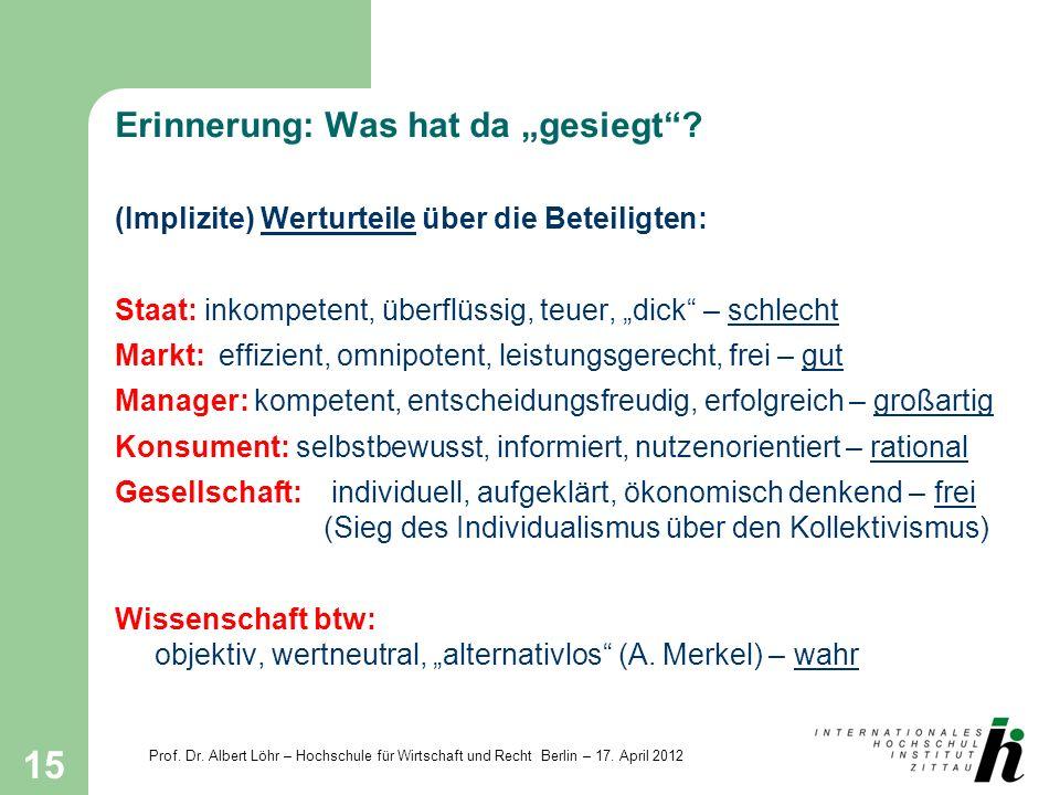 Prof. Dr. Albert Löhr – Hochschule für Wirtschaft und Recht Berlin – 17. April 2012 15 Erinnerung: Was hat da gesiegt? (Implizite) Werturteile über di