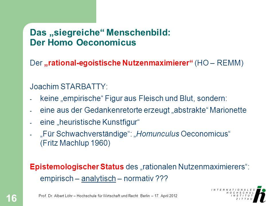 Prof. Dr. Albert Löhr – Hochschule für Wirtschaft und Recht Berlin – 17. April 2012 16 Das siegreiche Menschenbild: Der Homo Oeconomicus Der rational-