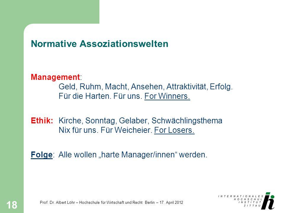 Prof. Dr. Albert Löhr – Hochschule für Wirtschaft und Recht Berlin – 17. April 2012 18 Normative Assoziationswelten Management: Geld, Ruhm, Macht, Ans