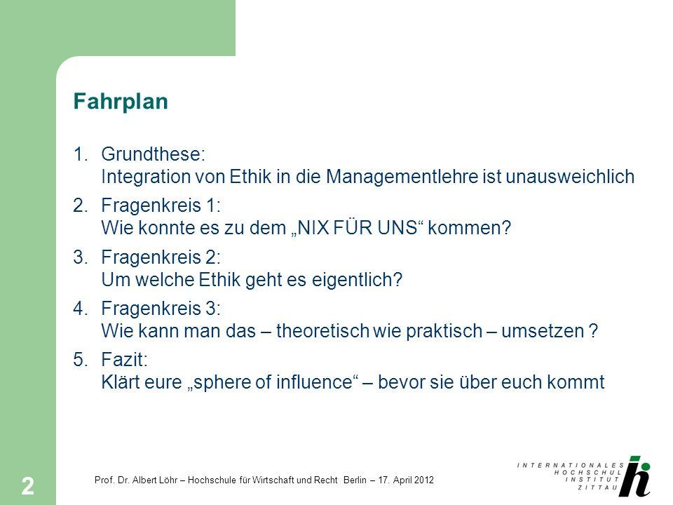 Prof. Dr. Albert Löhr – Hochschule für Wirtschaft und Recht Berlin – 17. April 2012 2 Fahrplan 1.Grundthese: Integration von Ethik in die Managementle
