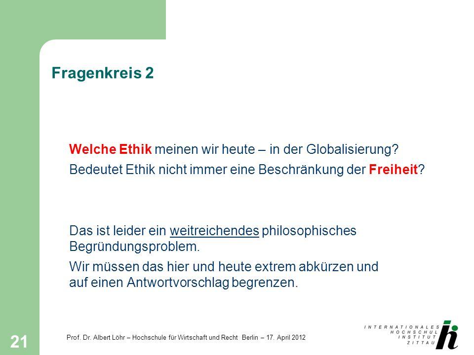 Prof. Dr. Albert Löhr – Hochschule für Wirtschaft und Recht Berlin – 17. April 2012 21 Fragenkreis 2 Welche Ethik meinen wir heute – in der Globalisie