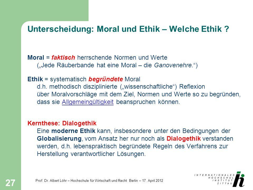 Prof. Dr. Albert Löhr – Hochschule für Wirtschaft und Recht Berlin – 17. April 2012 27 Unterscheidung: Moral und Ethik – Welche Ethik ? Moral = faktis