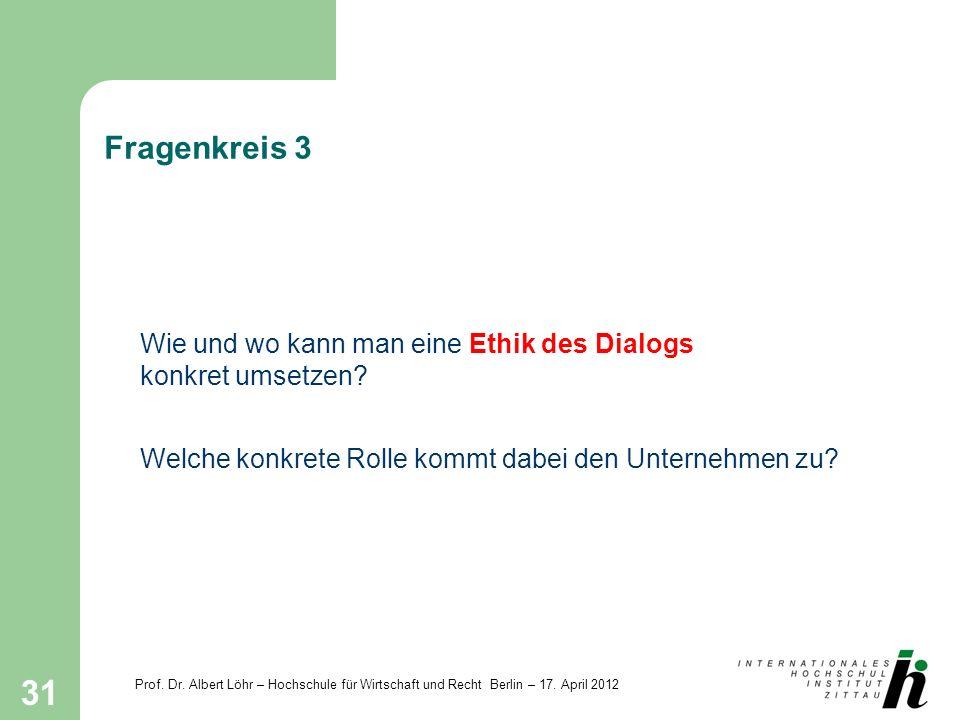 Prof. Dr. Albert Löhr – Hochschule für Wirtschaft und Recht Berlin – 17. April 2012 31 Fragenkreis 3 Wie und wo kann man eine Ethik des Dialogs konkre