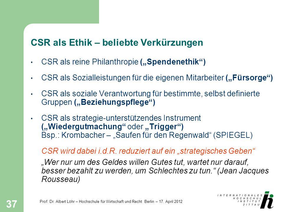 Prof. Dr. Albert Löhr – Hochschule für Wirtschaft und Recht Berlin – 17. April 2012 37 CSR als Ethik – beliebte Verkürzungen CSR als reine Philanthrop