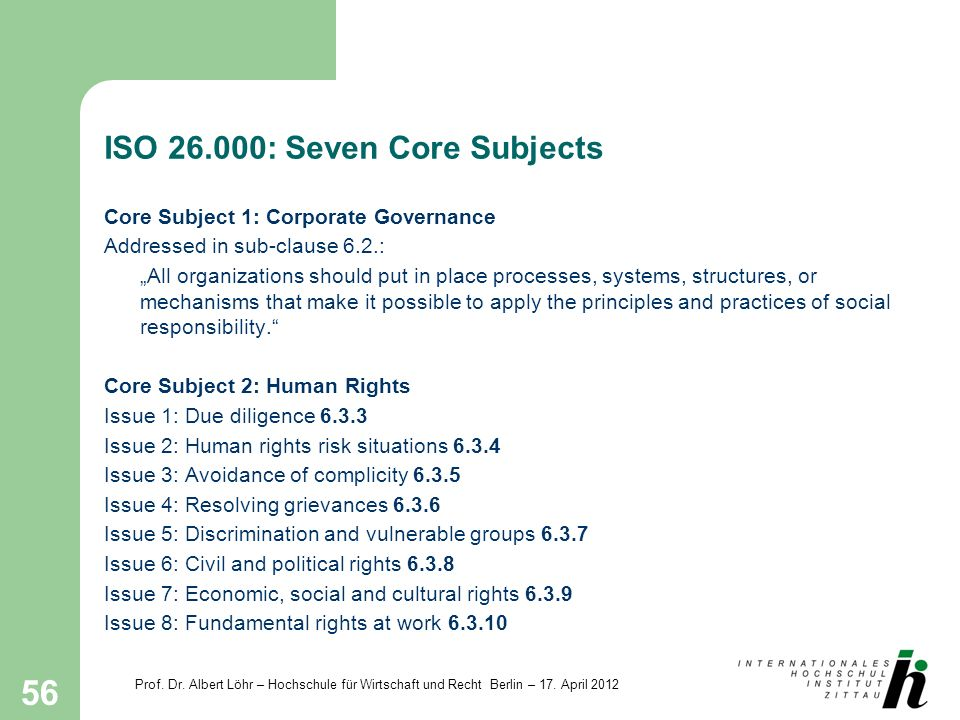 Prof. Dr. Albert Löhr – Hochschule für Wirtschaft und Recht Berlin – 17. April 2012 56 ISO 26.000: Seven Core Subjects Core Subject 1: Corporate Gover