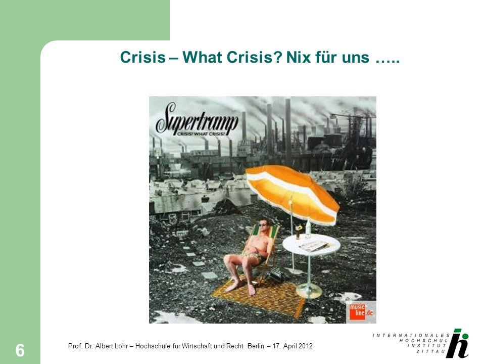 Prof. Dr. Albert Löhr – Hochschule für Wirtschaft und Recht Berlin – 17. April 2012 6 Crisis – What Crisis? Nix für uns …..