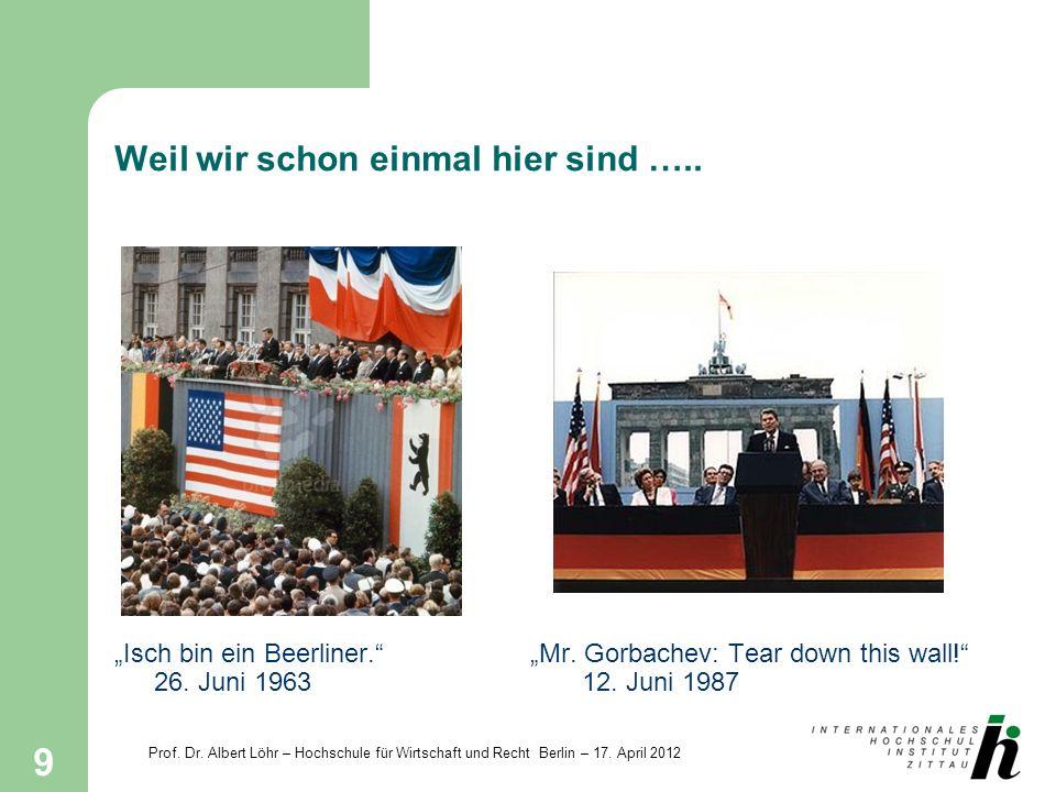 Prof. Dr. Albert Löhr – Hochschule für Wirtschaft und Recht Berlin – 17. April 2012 9 Weil wir schon einmal hier sind ….. Isch bin ein Beerliner.Mr. G