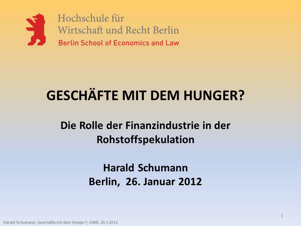 Harald Schumann, Geschäfte mit dem Hunger?, HWR, 26.1.2012 11 GESCHÄFTE MIT DEM HUNGER? Die Rolle der Finanzindustrie in der Rohstoffspekulation Haral
