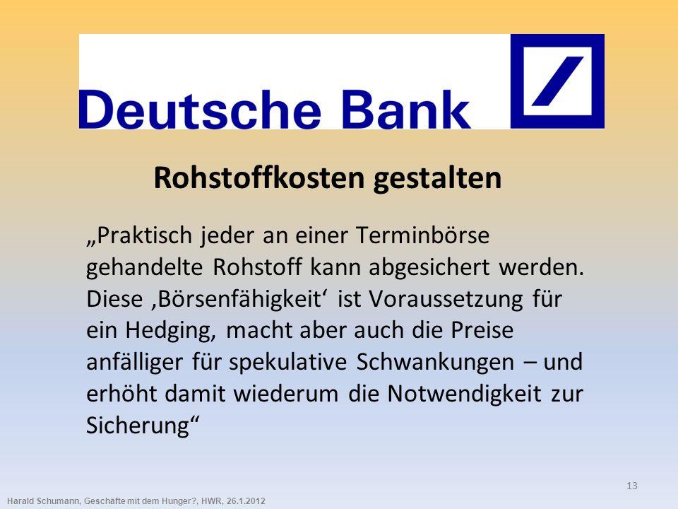 Harald Schumann, Geschäfte mit dem Hunger?, HWR, 26.1.2012 13 Rohstoffkosten gestalten Praktisch jeder an einer Terminbörse gehandelte Rohstoff kann abgesichert werden.