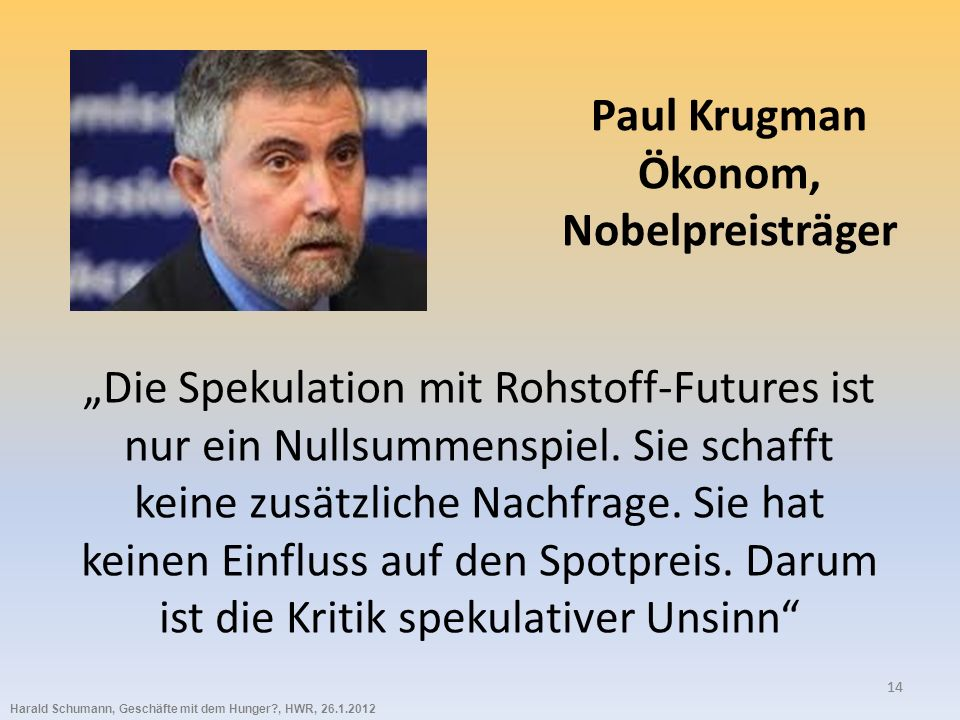 Harald Schumann, Geschäfte mit dem Hunger?, HWR, 26.1.2012 14 Paul Krugman Ökonom, Nobelpreisträger Die Spekulation mit Rohstoff-Futures ist nur ein Nullsummenspiel.