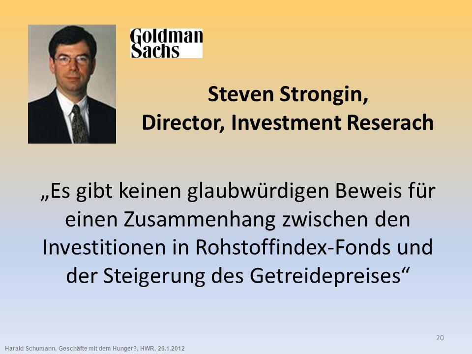 Harald Schumann, Geschäfte mit dem Hunger?, HWR, 26.1.2012 20 Steven Strongin, Director, Investment Reserach Es gibt keinen glaubwürdigen Beweis für einen Zusammenhang zwischen den Investitionen in Rohstoffindex-Fonds und der Steigerung des Getreidepreises