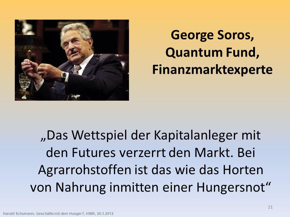 Harald Schumann, Geschäfte mit dem Hunger?, HWR, 26.1.2012 21 George Soros, Quantum Fund, Finanzmarktexperte Das Wettspiel der Kapitalanleger mit den Futures verzerrt den Markt.