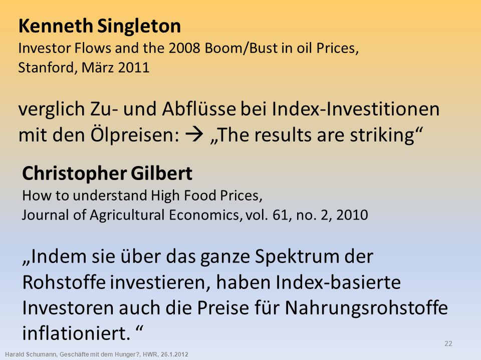 Harald Schumann, Geschäfte mit dem Hunger?, HWR, 26.1.2012 22 Kenneth Singleton Investor Flows and the 2008 Boom/Bust in oil Prices, Stanford, März 20
