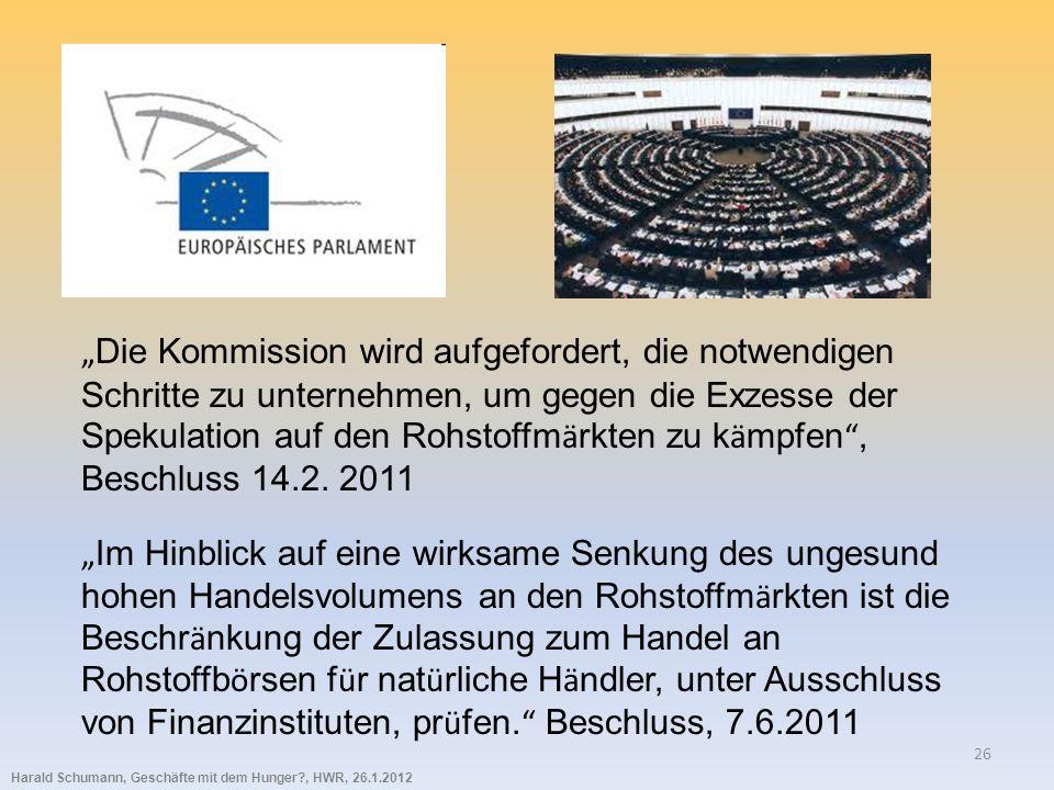 Harald Schumann, Geschäfte mit dem Hunger?, HWR, 26.1.2012 26 Die Kommission wird aufgefordert, die notwendigen Schritte zu unternehmen, um gegen die Exzesse der Spekulation auf den Rohstoffm ä rkten zu k ä mpfen, Beschluss 14.2.