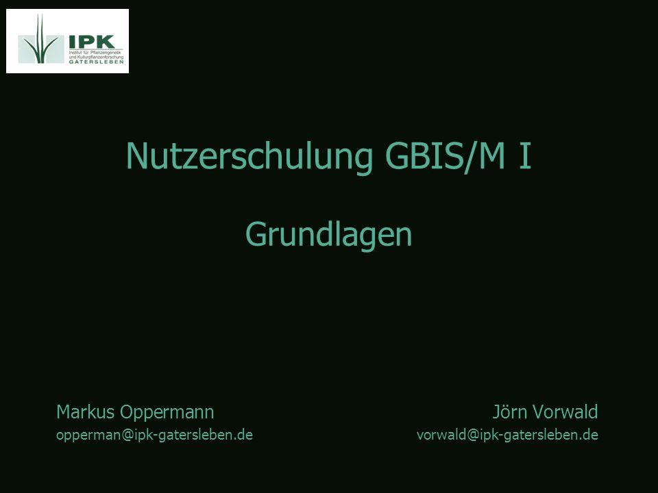 Nutzerschulung GBIS/M I Markus OppermannJörn Vorwald opperman@ipk-gatersleben.devorwald@ipk-gatersleben.de Grundlagen