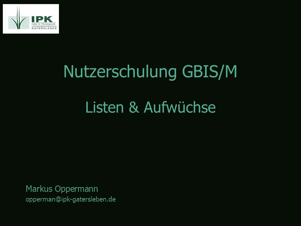 Nutzerschulung GBIS/M Markus Oppermann opperman@ipk-gatersleben.de Listen & Aufwüchse