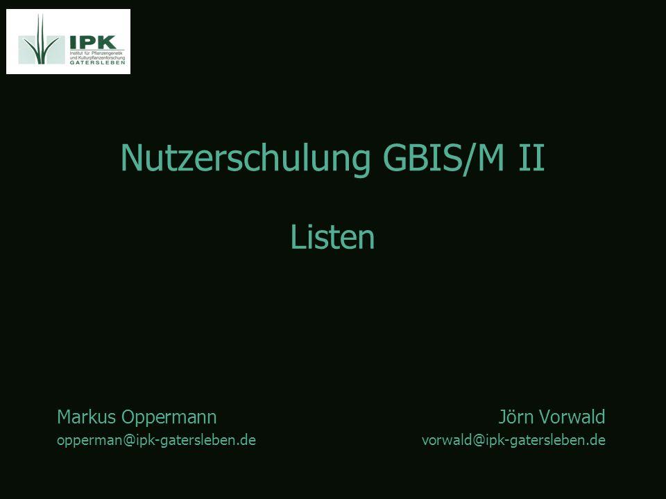 Nutzerschulung GBIS/M II Markus OppermannJörn Vorwald opperman@ipk-gatersleben.devorwald@ipk-gatersleben.de Listen