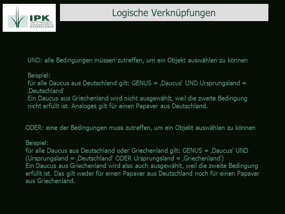 Logische Verknüpfungen UND: alle Bedingungen müssen zutreffen, um ein Objekt auswählen zu können Beispiel: für alle Daucus aus Deutschland gilt: GENUS