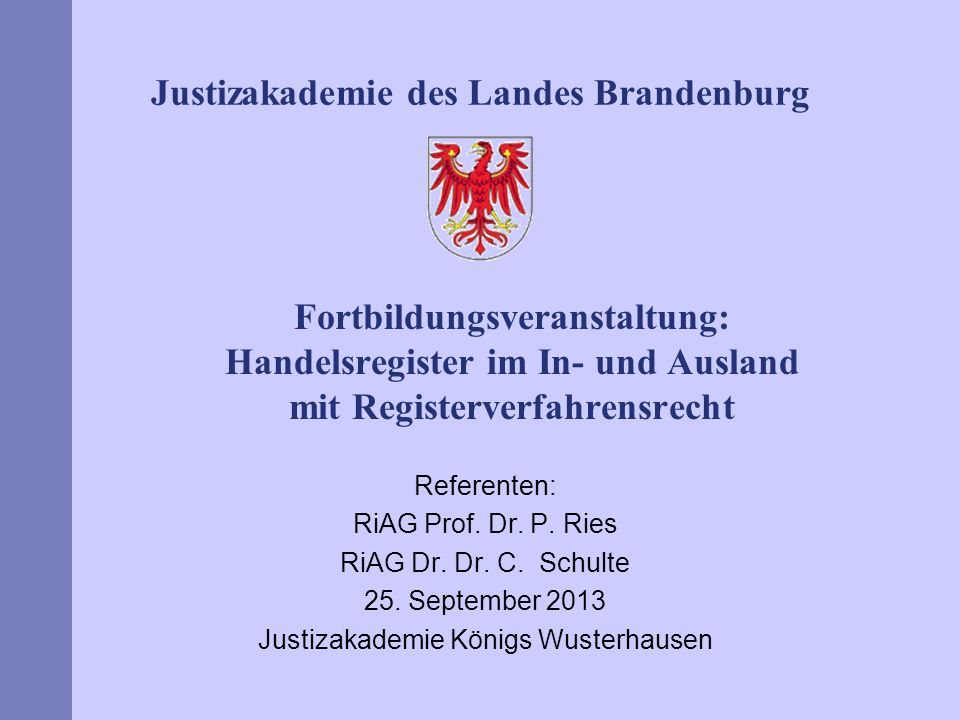Justizakademie des Landes Brandenburg Fortbildungsveranstaltung: Handelsregister im In- und Ausland mit Registerverfahrensrecht Referenten: RiAG Prof.