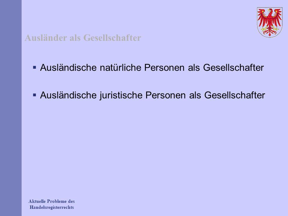 Aktuelle Probleme des Handelsregisterrechts Ausländer als Gesellschafter Ausländische natürliche Personen als Gesellschafter Ausländische juristische