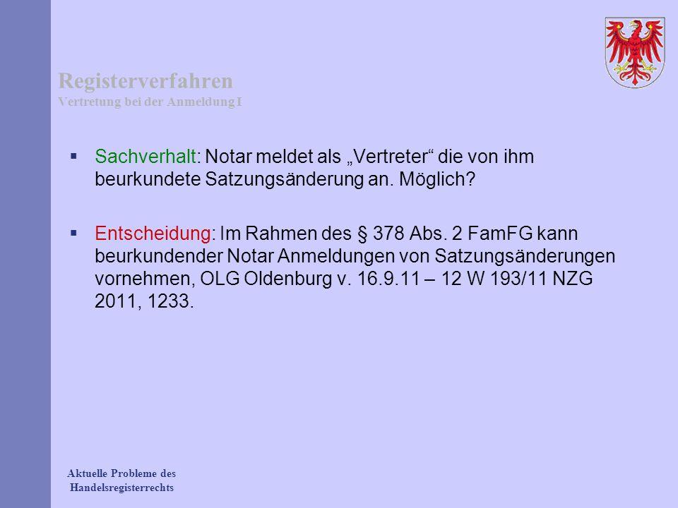 Aktuelle Probleme des Handelsregisterrechts Registerverfahren Vertretung bei der Anmeldung I Sachverhalt: Notar meldet als Vertreter die von ihm beurk