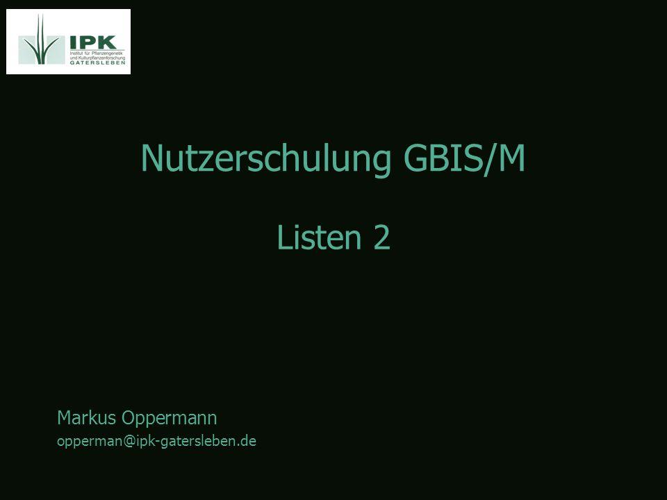 Nutzerschulung GBIS/M Markus Oppermann opperman@ipk-gatersleben.de Listen 2