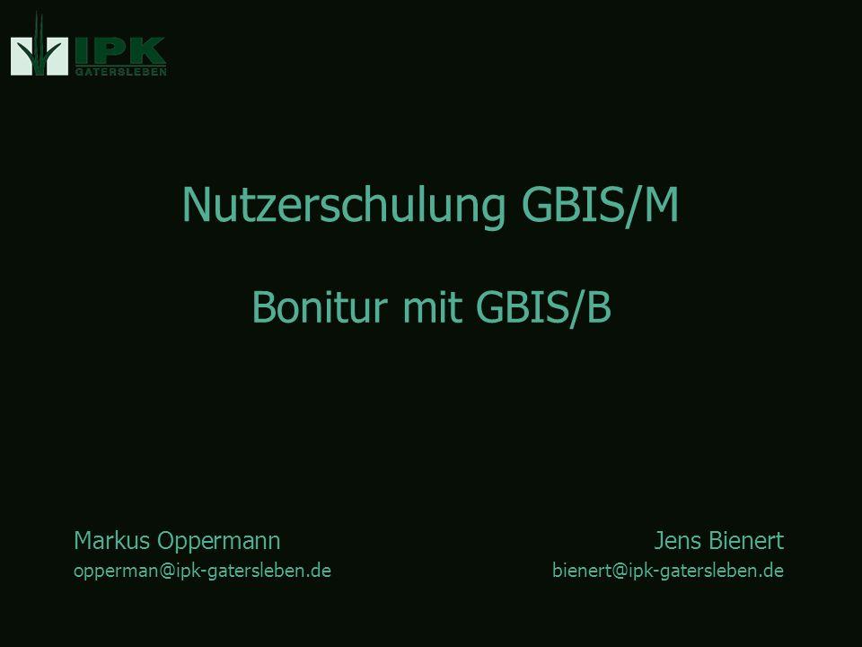 Nutzerschulung GBIS/M Markus OppermannJens Bienert opperman@ipk-gatersleben.debienert@ipk-gatersleben.de Bonitur mit GBIS/B