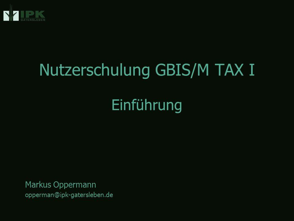 Nutzerschulung GBIS/M TAX I Markus Oppermann opperman@ipk-gatersleben.de Einführung