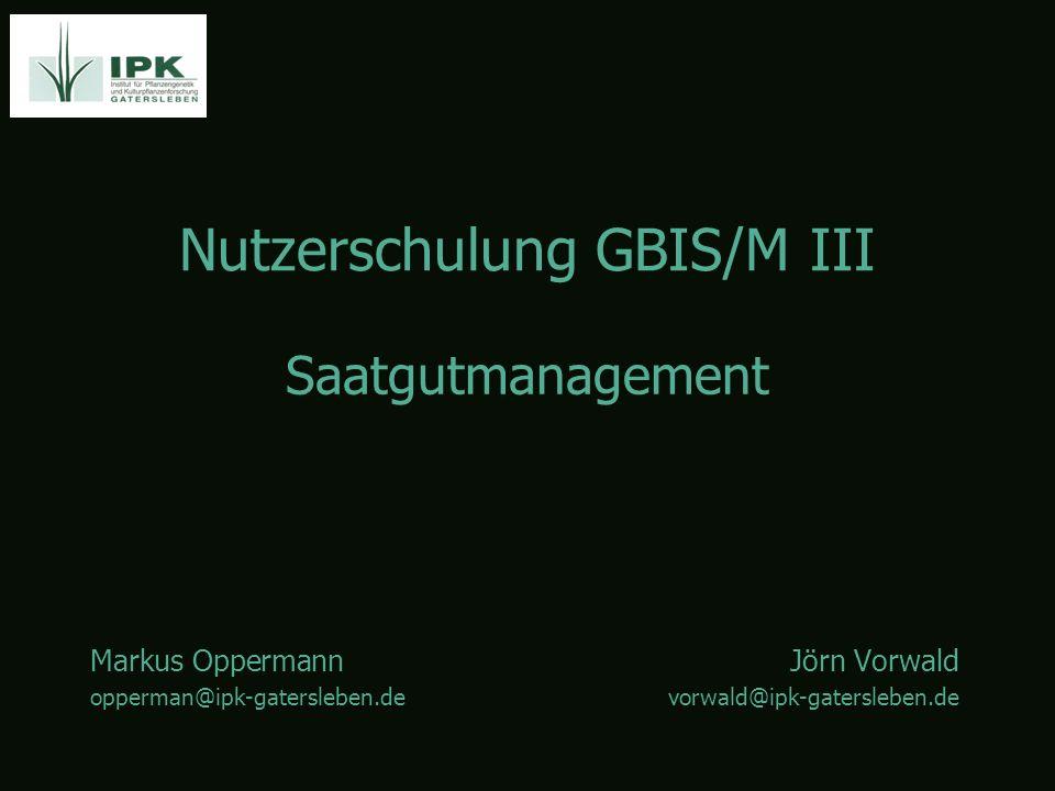 Nutzerschulung GBIS/M III Markus OppermannJörn Vorwald opperman@ipk-gatersleben.devorwald@ipk-gatersleben.de Saatgutmanagement