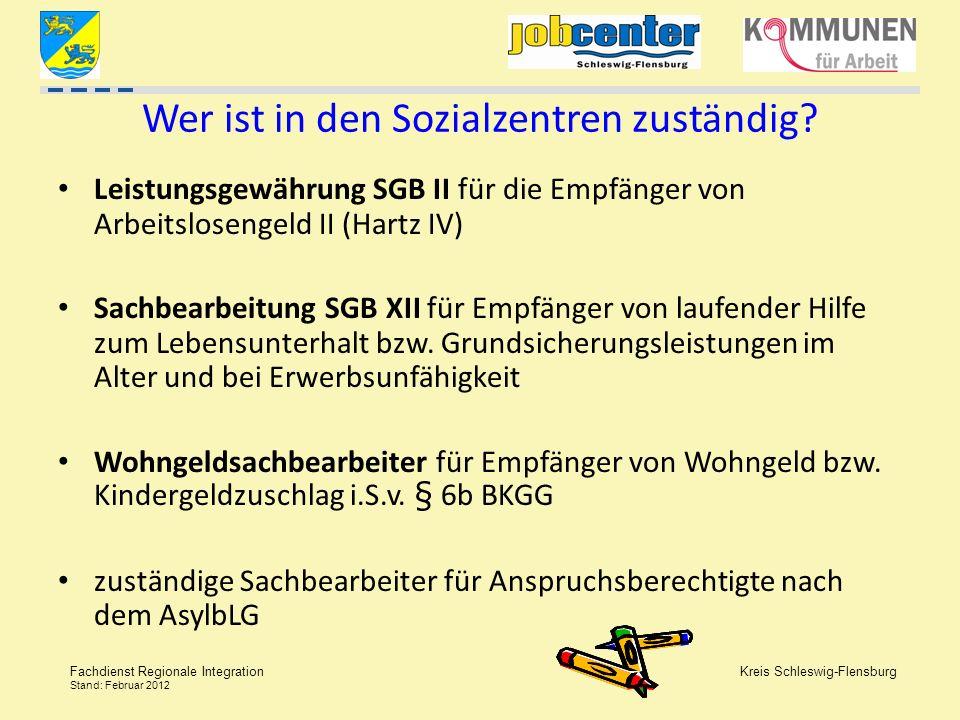 Kreis Schleswig-Flensburg Fachdienst Regionale Integration Stand: Februar 2012 Wer ist in den Sozialzentren zuständig? Leistungsgewährung SGB II für d