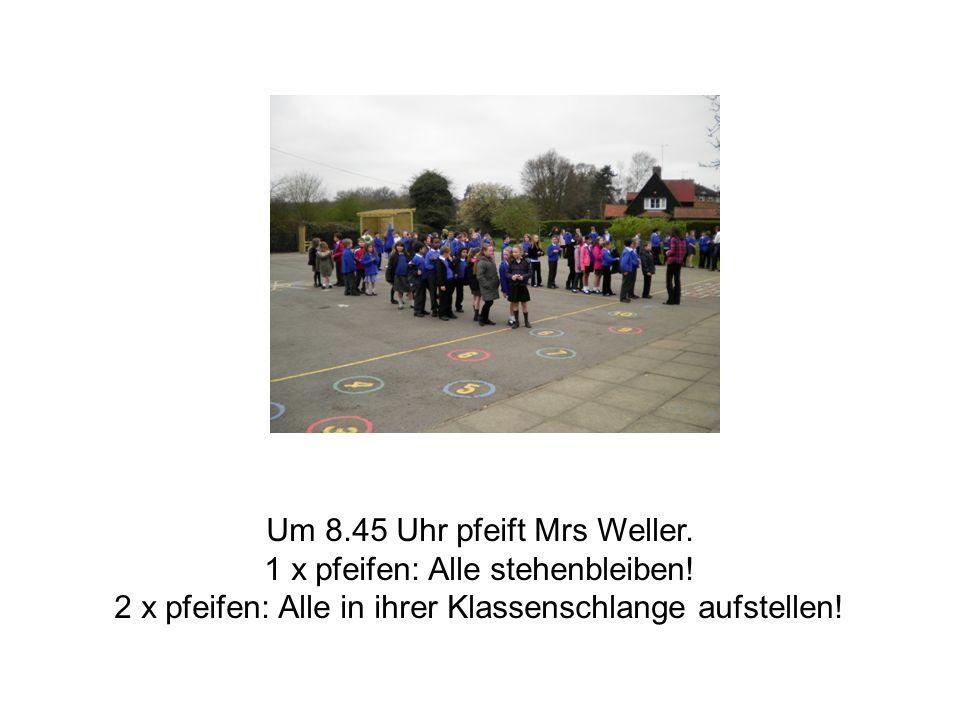 Um 8.45 Uhr pfeift Mrs Weller. 1 x pfeifen: Alle stehenbleiben.