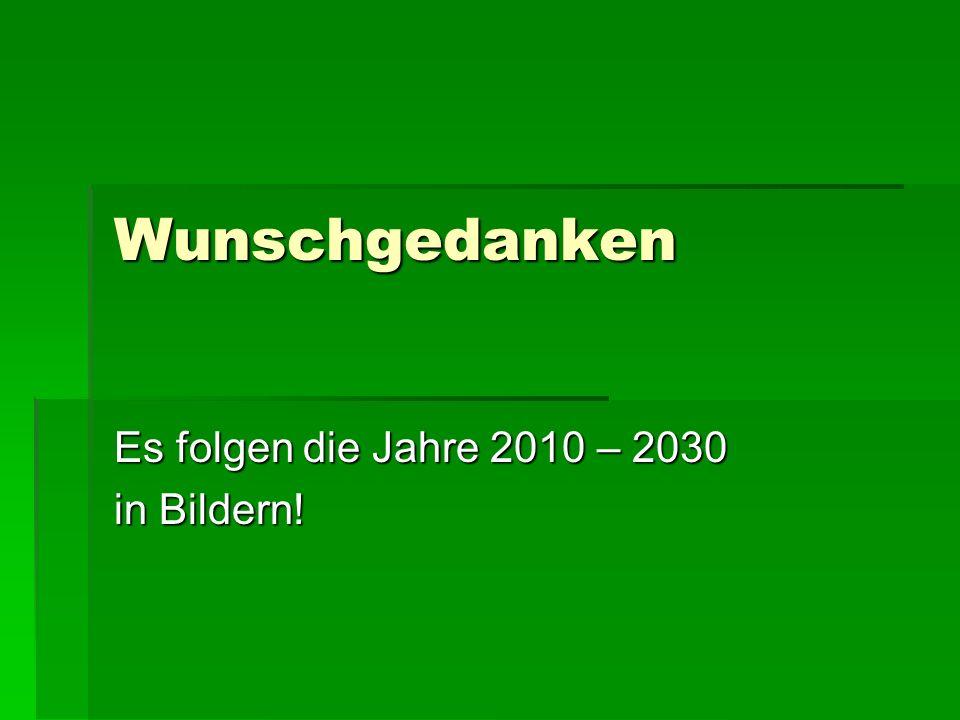 Wunschgedanken Es folgen die Jahre 2010 – 2030 in Bildern!
