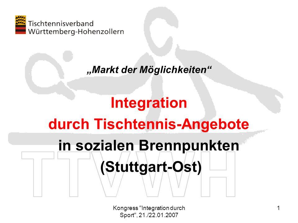 Kongress Integration durch Sport , 21./22.01.2007 12 Weitere Informationen erhalten Sie: Geschäftsstelle Tischtennisverband Württ-Hohenzollern Thomas Walter (Geschäftsführer) SpOrt Stuttgart, Fritz-Walter-Weg 19, 70372 Stuttgart Tel.