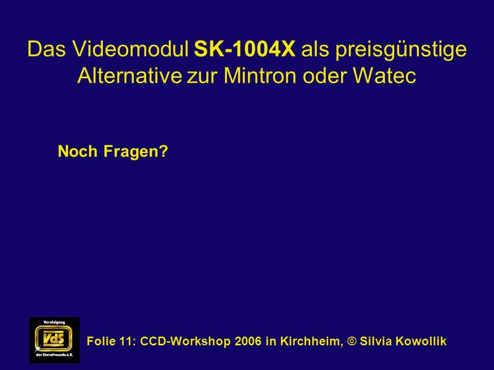 Das Videomodul SK-1004X als preisgünstige Alternative zur Mintron oder Watec Folie 11: CCD-Workshop 2006 in Kirchheim, © Silvia Kowollik Noch Fragen?