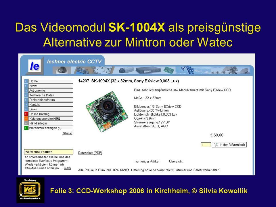 Das Videomodul SK-1004X als preisgünstige Alternative zur Mintron oder Watec Folie 4: CCD-Workshop 2006 in Kirchheim, © Silvia Kowollik Technische Daten der Kamera: - Image device: 1/3 inline transfer SONY EXview CCD - Picture element: CCIR: 500(H)x582(V) - Scanning system: 2:1 interlace - Resolution: 400 TV lines - Minimum illumination: 0.003Lux@F1.2 - Video output signal Composite: 1V p-p, 75 ohm load - Lens: 3.6mm / F2.0 - Operation temp.: -10°C ~ 50°C - Power supply: DC 12V - Power consunption: 120mA