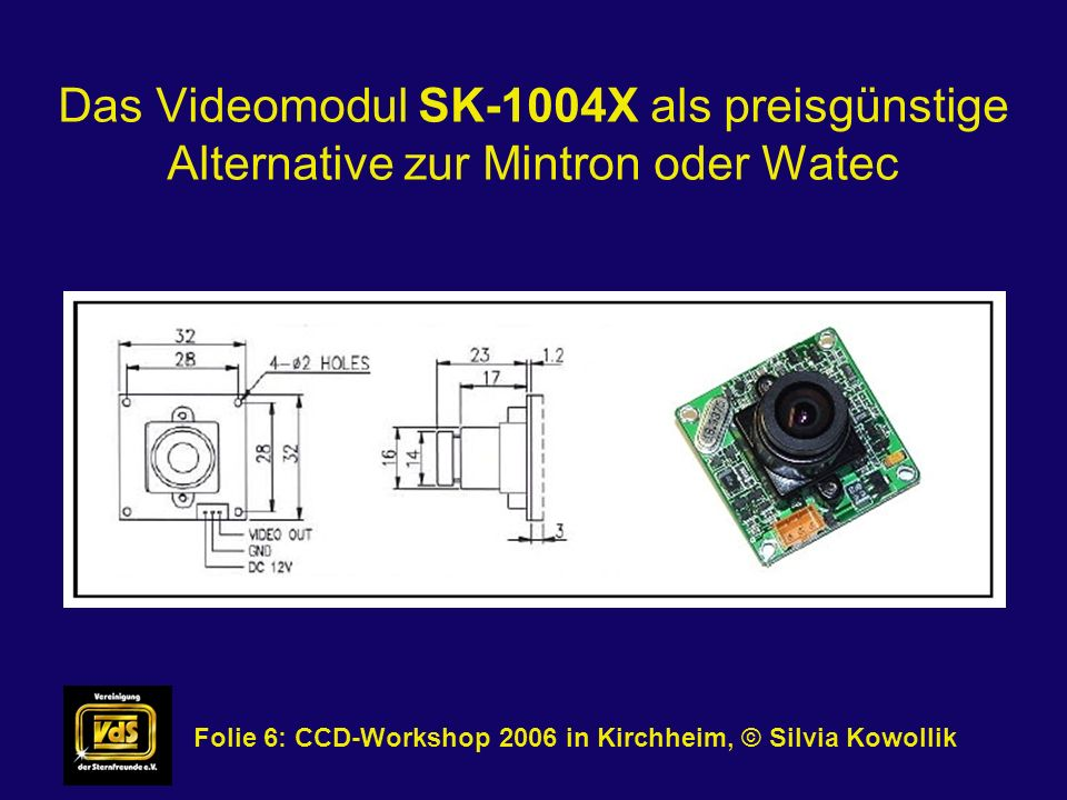 Das Videomodul SK-1004X als preisgünstige Alternative zur Mintron oder Watec Folie 7: CCD-Workshop 2006 in Kirchheim, © Silvia Kowollik Das Kameramodul kommt als Platine, zusammen mit einem kurzen Kabelschwanz.