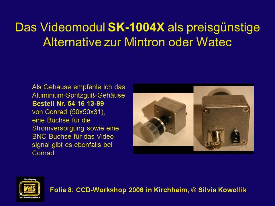 Das Videomodul SK-1004X als preisgünstige Alternative zur Mintron oder Watec Folie 9: CCD-Workshop 2006 in Kirchheim, © Silvia Kowollik Anwendungsmöglichkeiten: - Monitorastronomie (Führungsbetrieb) - Sternbedeckungen - Planetenvideos - Deepsky-Objekte