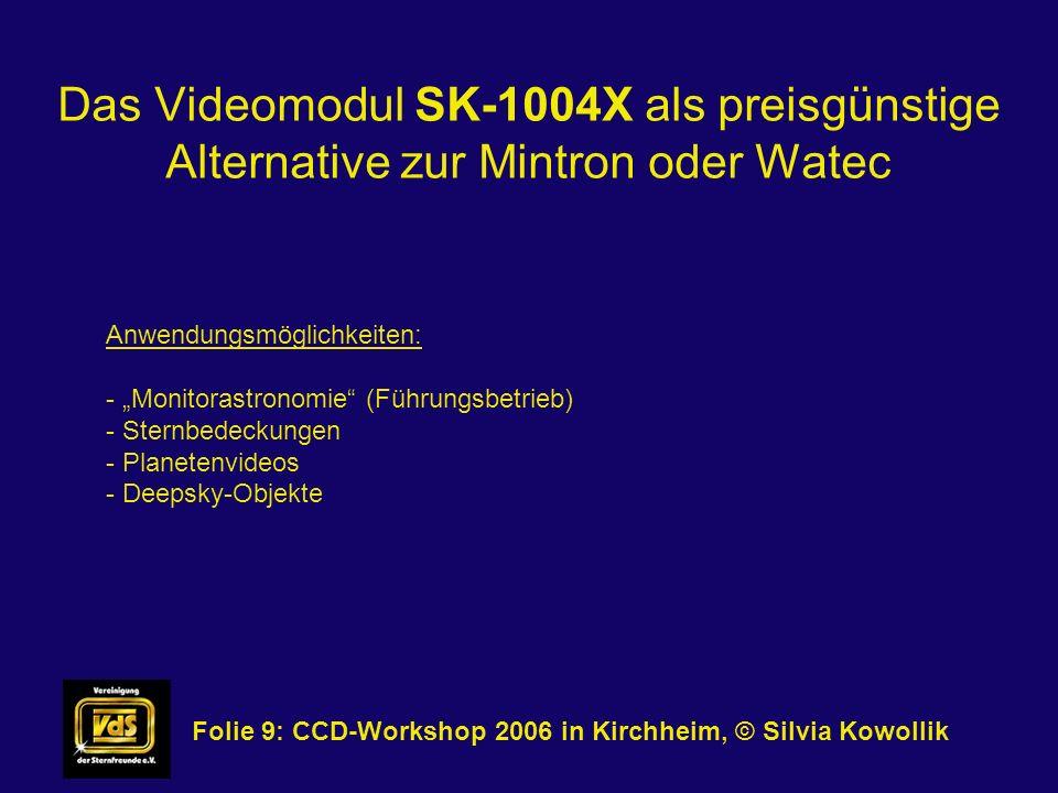 Das Videomodul SK-1004X als preisgünstige Alternative zur Mintron oder Watec Folie 10: CCD-Workshop 2006 in Kirchheim, © Silvia Kowollik Erreichbare Grenzgröße bei 1/50 Sekunde Belichtungszeit: - Originaloptik: 3 mag - 6 : 10,5 mag - 8 : 11 mag - 16 : 12,5 mag