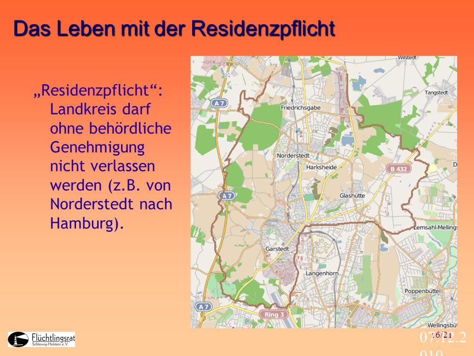 16/21 07.12.2 010 Das Leben mit der Residenzpflicht Residenzpflicht: Landkreis darf ohne behördliche Genehmigung nicht verlassen werden (z.B. von Nord