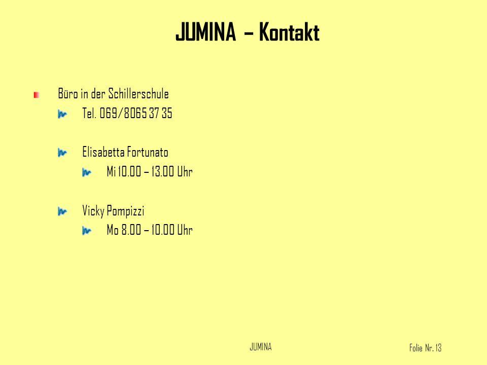 Folie Nr. 13 JUMINA Büro in der Schillerschule Tel. 069/8065 37 35 Elisabetta Fortunato Mi 10.00 – 13.00 Uhr Vicky Pompizzi Mo 8.00 – 10.00 Uhr JUMINA