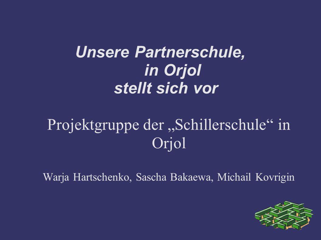 Unsere Partnerschule, in Orjol stellt sich vor Projektgruppe der Schillerschule in Orjol Warja Hartschenko, Sascha Bakaewa, Michail Kovrigin