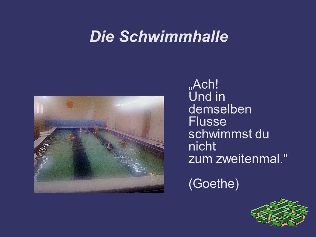 Die Schwimmhalle Ach! Und in demselben Flusse schwimmst du nicht zum zweitenmal. (Goethe)