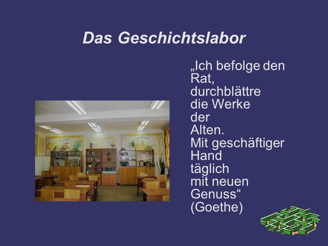 Das Geschichtslabor Ich befolge den Rat, durchblättre die Werke der Alten. Mit geschäftiger Hand täglich mit neuen Genuss (Goethe)