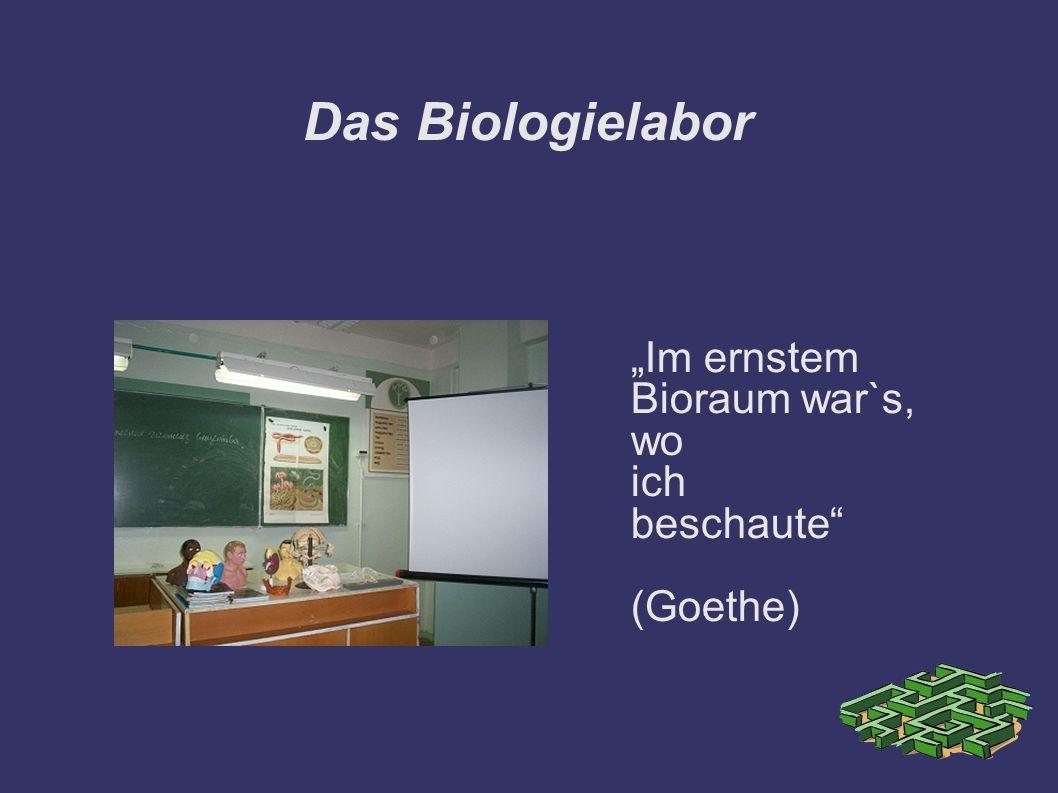 Das Biologielabor Im ernstem Bioraum war`s, wo ich beschaute (Goethe)