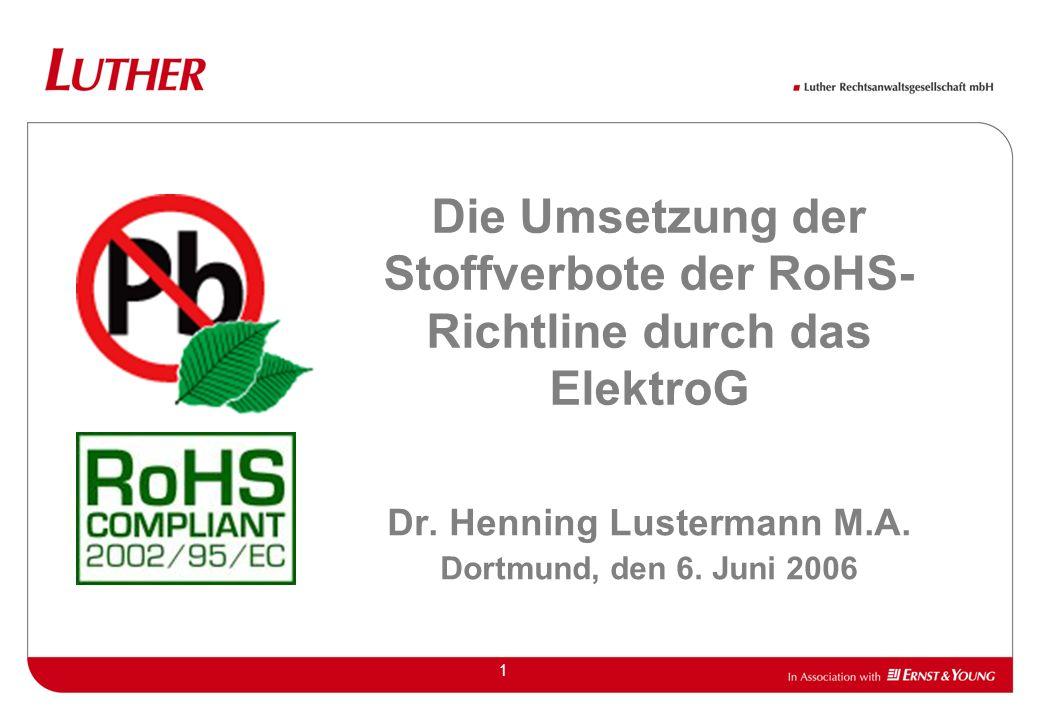 1 Die Umsetzung der Stoffverbote der RoHS- Richtline durch das ElektroG Dr. Henning Lustermann M.A. Dortmund, den 6. Juni 2006