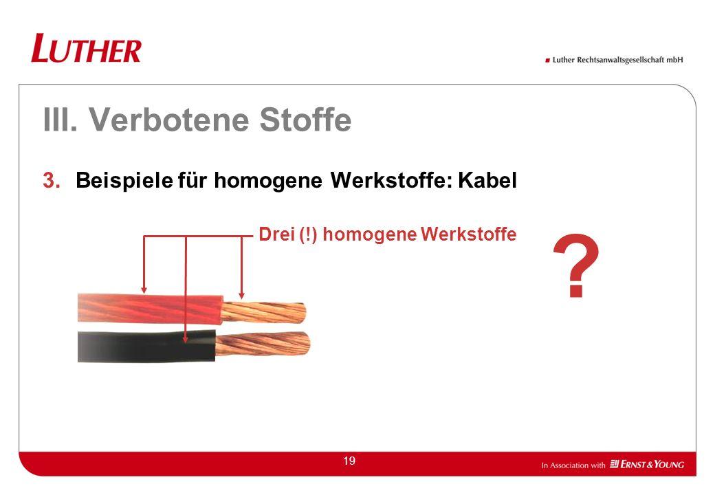 19 III. Verbotene Stoffe 3.Beispiele für homogene Werkstoffe: Kabel Drei (!) homogene Werkstoffe ?