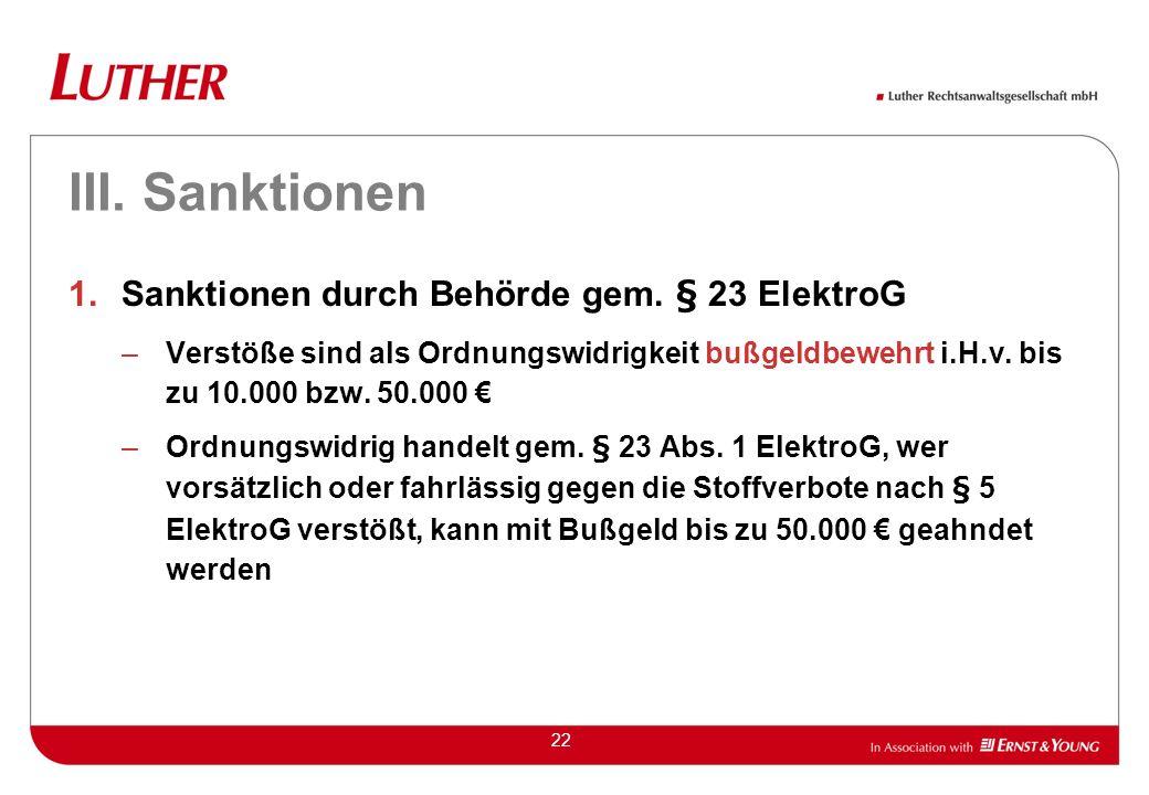 22 III. Sanktionen 1.Sanktionen durch Behörde gem. § 23 ElektroG –Verstöße sind als Ordnungswidrigkeit bußgeldbewehrt i.H.v. bis zu 10.000 bzw. 50.000