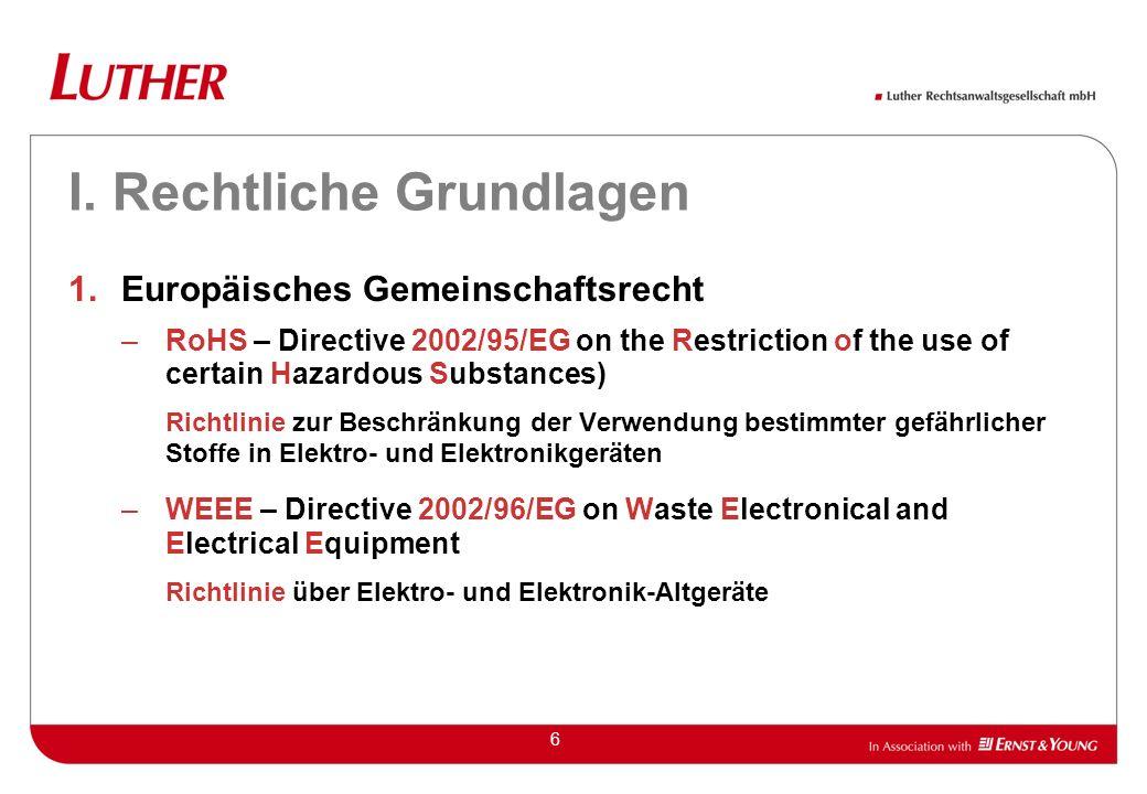 6 I. Rechtliche Grundlagen 1.Europäisches Gemeinschaftsrecht –RoHS – Directive 2002/95/EG on the Restriction of the use of certain Hazardous Substance
