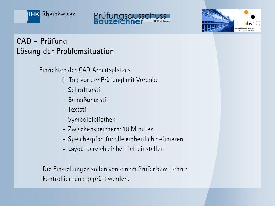 Rheinhessen CAD - Prüfung Lösung der Problemsituation Einrichten des CAD Arbeitsplatzes (1 Tag vor der Prüfung) mit Vorgabe: -Schraffurstil -Bemaßungs