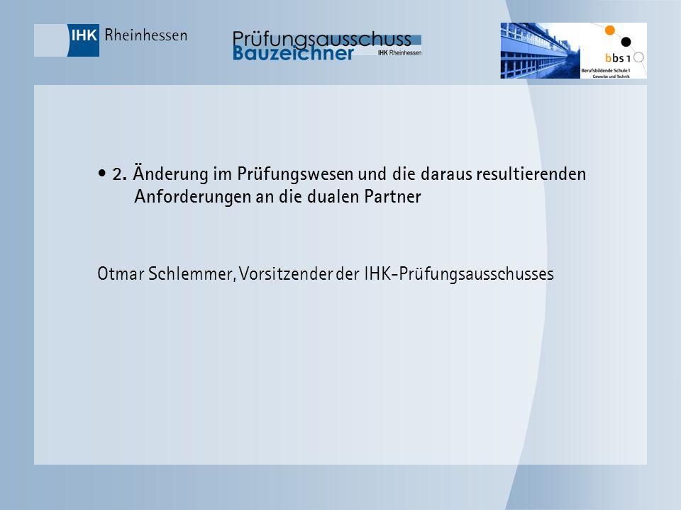 Rheinhessen 2. Änderung im Prüfungswesen und die daraus resultierenden Anforderungen an die dualen Partner Otmar Schlemmer, Vorsitzender der IHK-Prüfu